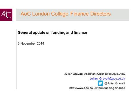 AoC London College Finance Directors General update on funding and finance 6 November 2014 Julian Gravatt, Assistant Chief Executive, AoC