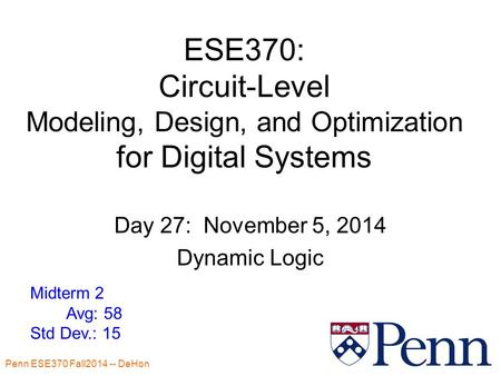 Penn ESE370 Fall2014 -- DeHon 1 ESE370: Circuit-Level Modeling, Design, and Optimization for Digital Systems Day 27: November 5, 2014 Dynamic Logic Midterm.