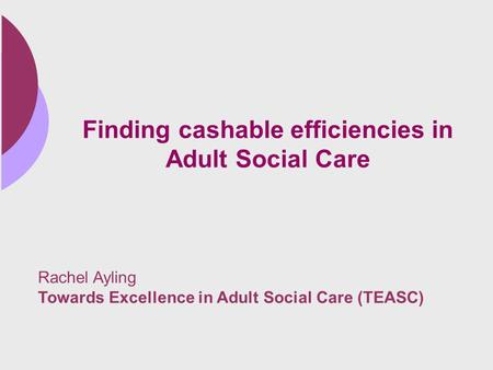 Finding cashable efficiencies in Adult Social Care Rachel Ayling Towards Excellence in Adult Social Care (TEASC)