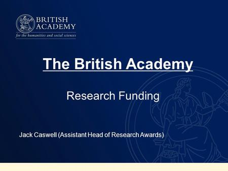 Research Funding Jack Caswell (Assistant Head of Research Awards) The British Academy.