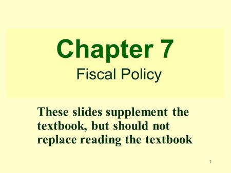 1 Chapter 7 Fiscal Policy These slides supplement the textbook, but should not replace reading the textbook.