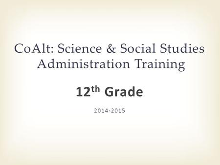 2014-2015 CoAlt: Science & Social Studies Administration Training 12 th Grade.