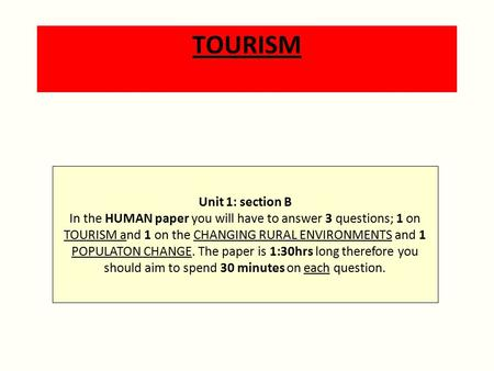 TOURISM Unit 1: section B In the HUMAN paper you will have to answer 3 questions; 1 on TOURISM and 1 on the CHANGING RURAL ENVIRONMENTS and 1 POPULATON.