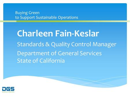 Buying Green to Support Sustainable Operations Charleen Fain-Keslar Standards & Quality Control Manager Department of General Services State of California.