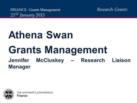 Athena Swan Grants Management Jennifer McCluskey – Research Liaison Manager FINANCE –Grants Management Research Grants 21 ST January 2015.