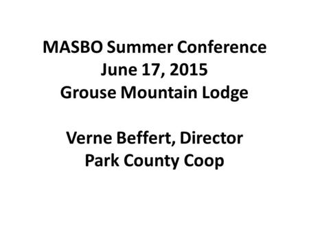 MASBO Summer Conference June 17, 2015 Grouse Mountain Lodge Verne Beffert, Director Park County Coop.