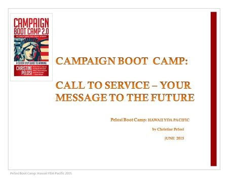 Pelosi Boot Camp: Hawaii YDA Pacific 2015. 1 IDENTIFY YOUR CALL TO SERVICE TEN years DOZENS of CAMPAIGN BOOT CAMPs 40 states and 3 foreign countries HUNDREDS.
