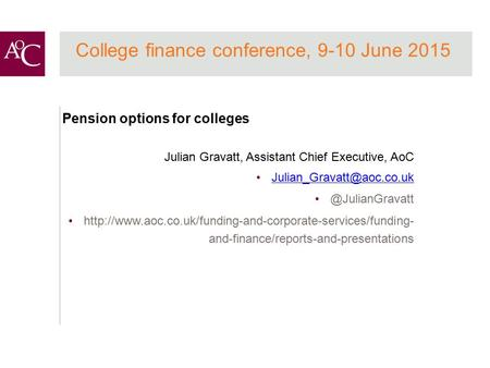 College finance conference, 9-10 June 2015 Pension options for colleges Julian Gravatt, Assistant Chief Executive,
