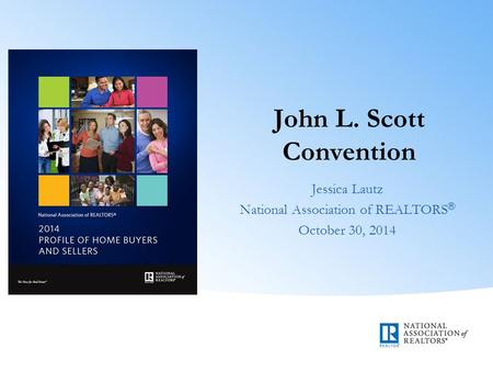 John L. Scott Convention Jessica Lautz National Association of REALTORS ® October 30, 2014.