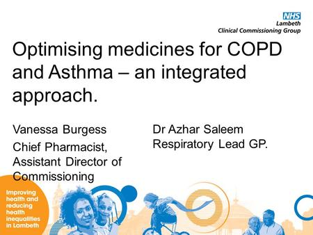 Optimising medicines for COPD and Asthma – an integrated approach. Vanessa Burgess Chief Pharmacist, Assistant Director of Commissioning Dr Azhar Saleem.
