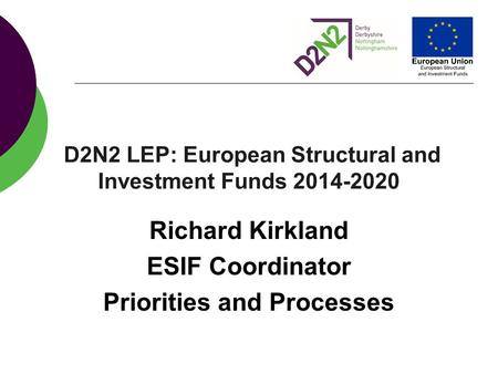 D2N2 LEP: European Structural and Investment Funds 2014-2020 Richard Kirkland ESIF Coordinator Priorities and Processes.