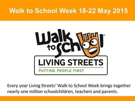 Walk to School Week 18-22 May 2015 Every year Living Streets' Walk to School Week brings together nearly one million schoolchildren, teachers and parents.