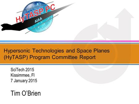 Hypersonic Technologies and Space Planes (HyTASP) Program Committee Report SciTech 2015 Kissimmee, Fl 7 January 2015 Tim O'Brien.