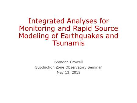 Integrated Analyses for Monitoring and Rapid Source Modeling of Earthquakes and Tsunamis Brendan Crowell Subduction Zone Observatory Seminar May 13, 2015.