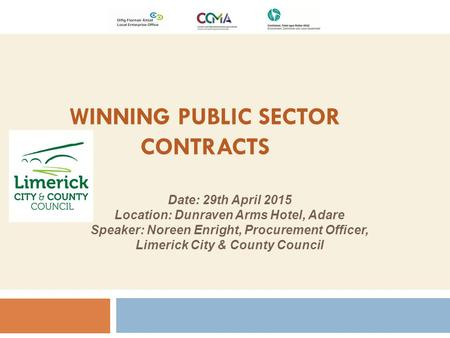 WINNING PUBLIC SECTOR CONTRACTS Date: 29th April 2015 Location: Dunraven Arms Hotel, Adare Speaker: Noreen Enright, Procurement Officer, Limerick City.