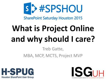 0 What is Project Online and why should I care? Treb Gatte, MBA, MCP, MCTS, Project MVP.