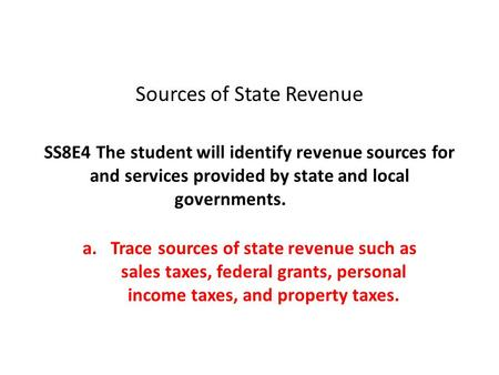 Sources of State Revenue SS8E4 The student will identify revenue sources for and services provided by state and local governments. a.Trace sources of state.