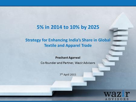 5% in 2014 to 10% by 2025 Strategy for Enhancing India's Share in Global Textile and Apparel Trade Prashant Agarwal Co-founder and Partner, Wazir Advisors.