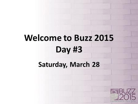 Welcome to Buzz 2015 Day #3 Saturday, March 28.