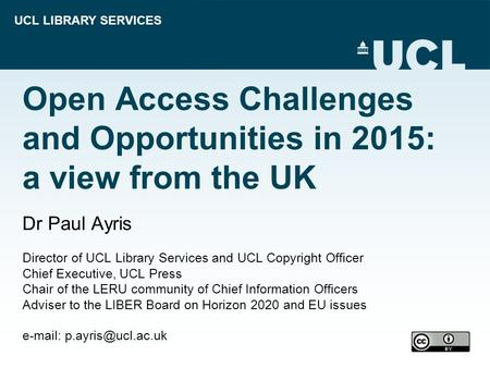 UCL LIBRARY SERVICES Open Access Challenges and Opportunities in 2015: a view from the UK Dr Paul Ayris Director of UCL Library Services and UCL Copyright.