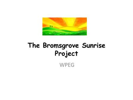 The Bromsgrove Sunrise Project WPEG. Key Drivers Local Strategic Partnership Trial New Way of Working in Partnership Chaotic Households Areas of Highest.