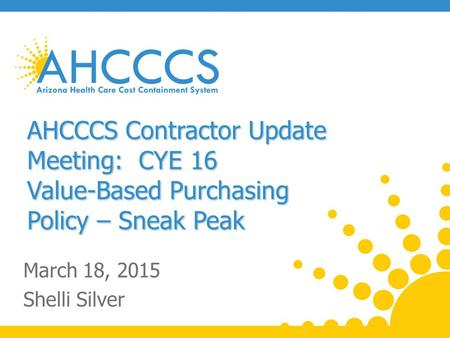 AHCCCS Contractor Update Meeting: CYE 16 Value-Based Purchasing Policy – Sneak Peak March 18, 2015 Shelli Silver.