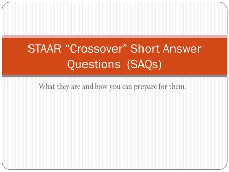 "What they are and how you can prepare for them. STAAR ""Crossover"" Short Answer Questions (SAQs)"