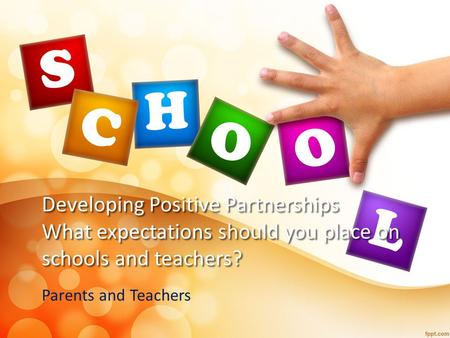 Developing Positive Partnerships What expectations should you place on schools and teachers? Parents and Teachers.