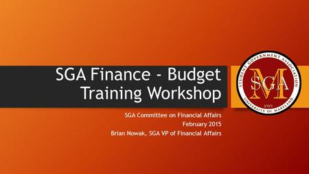 SGA Finance - Budget Training Workshop SGA Committee on Financial Affairs February 2015 Brian Nowak, SGA VP of Financial Affairs.