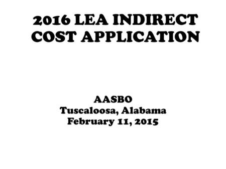 2016 LEA INDIRECT COST APPLICATION AASBO Tuscaloosa, Alabama February 11, 2015.