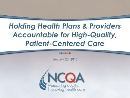 Holding Health Plans & Providers Accountable for High-Quality, Patient-Centered Care January 23, 2015.