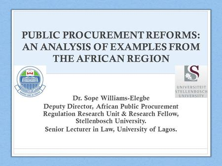 PUBLIC PROCUREMENT REFORMS: AN ANALYSIS OF EXAMPLES FROM THE AFRICAN REGION Dr. Sope Williams-Elegbe Deputy Director, African Public Procurement Regulation.