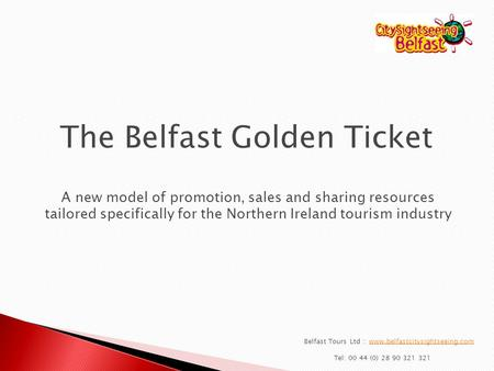 Belfast Tours Ltd :: www.belfastcitysightseeing.comwww.belfastcitysightseeing.com Tel: 00 44 (0) 28 90 321 321 The Belfast Golden Ticket A new model of.
