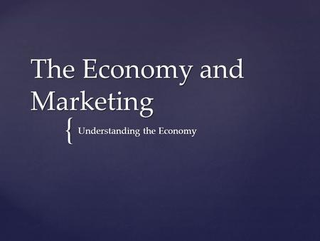 { The Economy and Marketing Understanding the Economy.