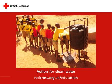 Action for clean water redcross.org.uk/education.