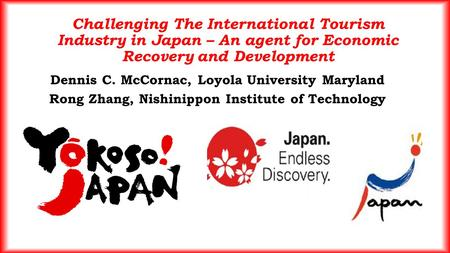 Challenging The International Tourism Industry in Japan – An agent for Economic Recovery and Development Dennis C. McCornac, Loyola University Maryland.