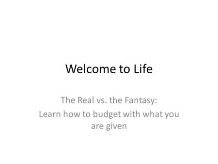 Welcome to Life The Real vs. the Fantasy: Learn how to budget with what you are given.