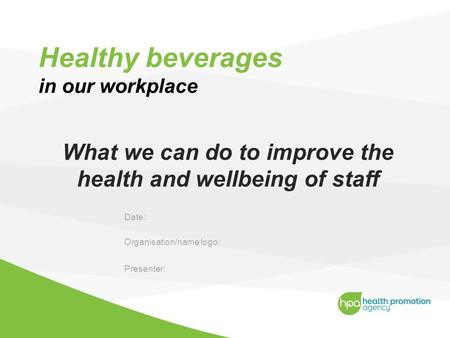 Healthy beverages in our workplace What we can do to improve the health and wellbeing of staff Date: Organisation/name logo: Presenter:
