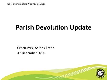 Buckinghamshire County Council Parish Devolution Update Green Park, Aston Clinton 4 th December 2014.