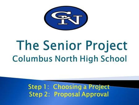 Columbus North High School Step 1: Choosing a Project Step 2: Proposal Approval.