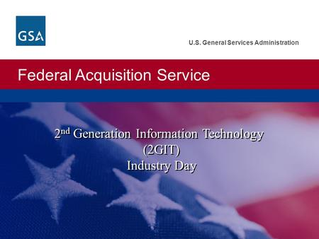 Federal Acquisition Service U.S. General Services Administration 2 nd Generation Information Technology (2GIT) Industry Day 2 nd Generation Information.