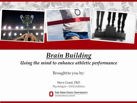 Brain Building Using the mind to enhance athletic performance Brought to you by: Steve Graef, PhD Psychologist – OSU Athletics.