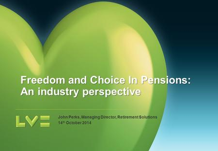 John Perks, Managing Director, Retirement Solutions 14 th October 2014 Freedom and Choice In Pensions: An industry perspective.