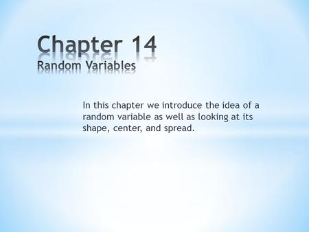 In this chapter we introduce the idea of a random variable as well as looking at its shape, center, and spread.