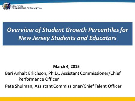 New Jersey DEPARTMENT OF EDUCATION Overview of Student Growth Percentiles for New Jersey Students and Educators March 4, 2015 Bari Anhalt Erlichson, Ph.D.,