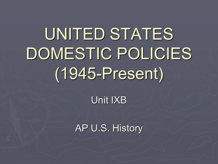 UNITED STATES DOMESTIC POLICIES (1945-Present) Unit IXB AP U.S. History.
