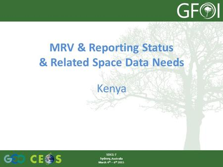 MRV & Reporting Status & Related Space Data Needs Kenya SDCG-7 Sydney, Australia March 4 th – 6 th 2015.