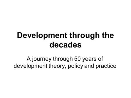 Development through the decades A journey through 50 years of development theory, policy and practice.