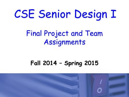 CSE Senior Design I Final Project and Team Assignments Fall 2014 – Spring 2015.