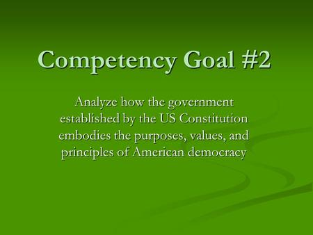 Competency Goal #2 Analyze how the government established by the US Constitution embodies the purposes, values, and principles of American democracy.